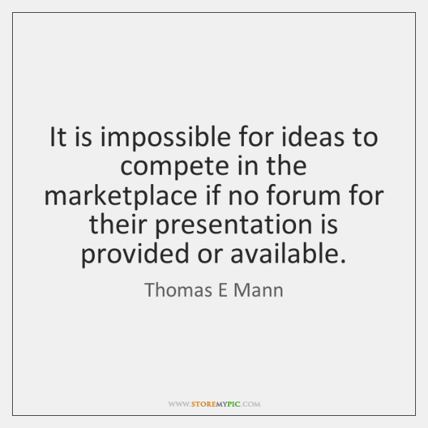It is impossible for ideas to compete in the marketplace if no ...