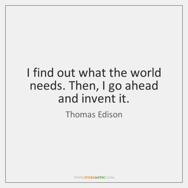 I find out what the world needs. Then, I go ahead and ...
