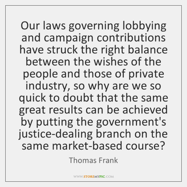 Our laws governing lobbying and campaign contributions have struck the right balance ...