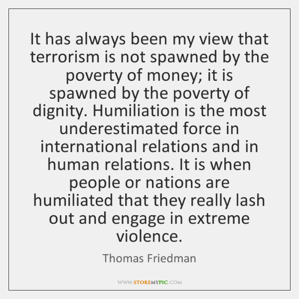 It has always been my view that terrorism is not spawned by ...