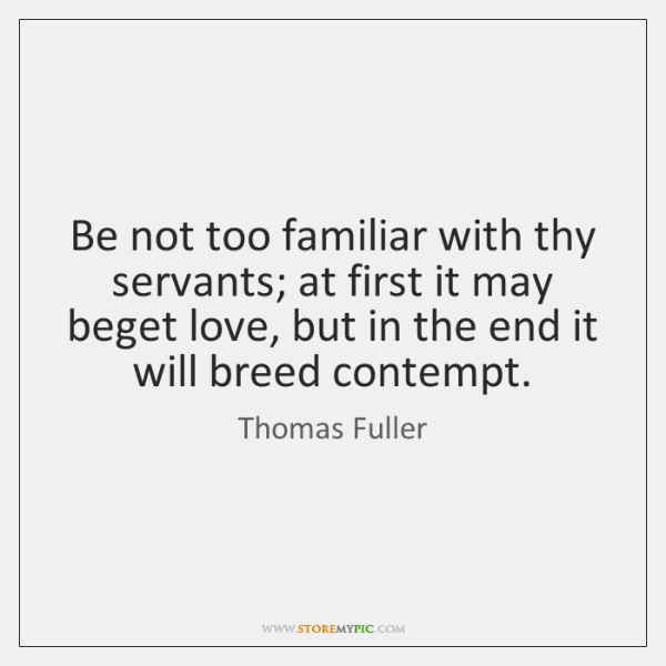 Be not too familiar with thy servants; at first it may beget ...