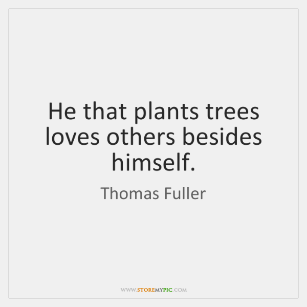 He that plants trees loves others besides himself.