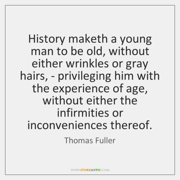 History maketh a young man to be old, without either wrinkles or ...