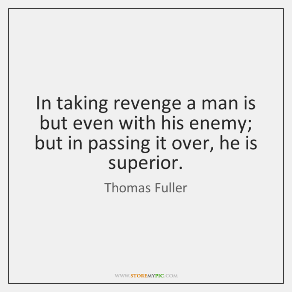 In taking revenge a man is but even with his enemy; but ...
