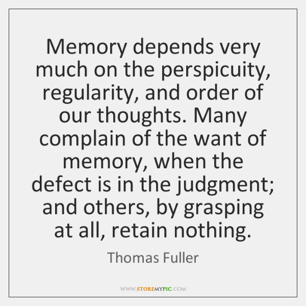 Memory depends very much on the perspicuity, regularity, and order of our ...