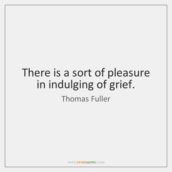 There is a sort of pleasure in indulging of grief.