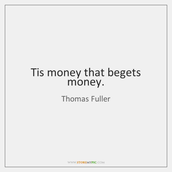 Tis money that begets money.