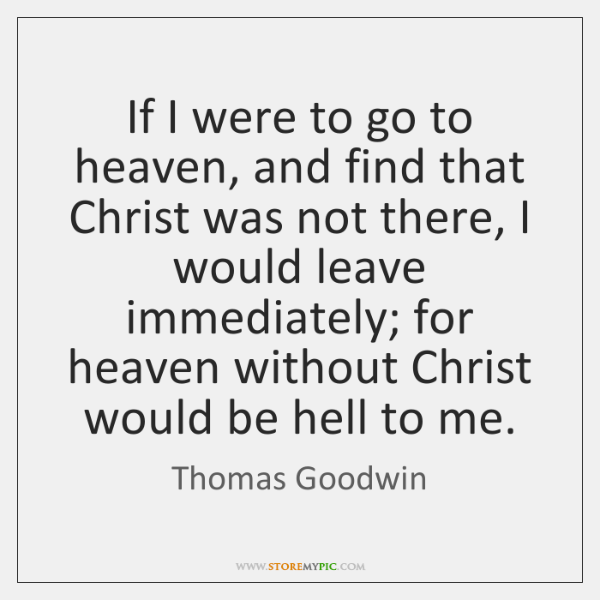 If I were to go to heaven, and find that Christ was ...