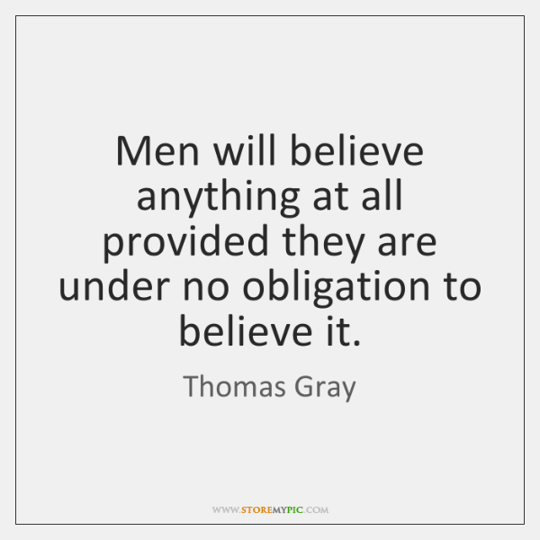 Men will believe anything at all provided they are under no obligation ...