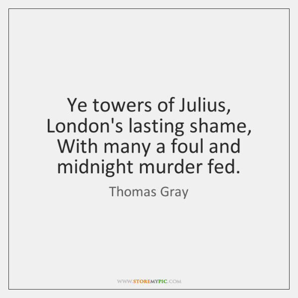 Ye towers of Julius, London's lasting shame,   With many a foul and ...