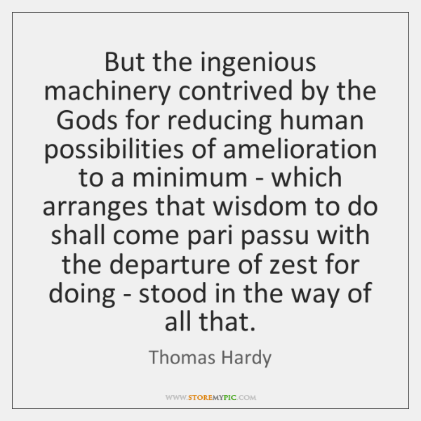 But the ingenious machinery contrived by the Gods for reducing human possibilities ...