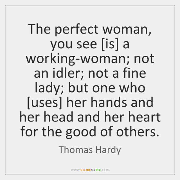 The perfect woman, you see [is] a working-woman; not an idler; not ...