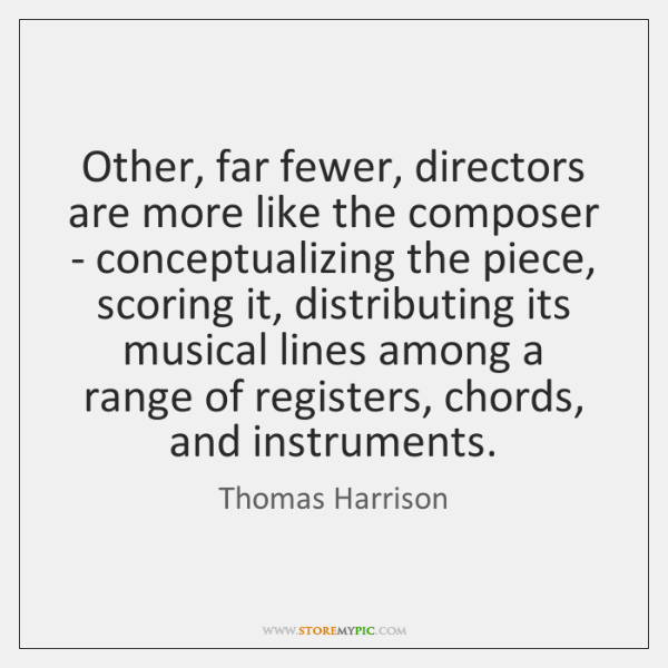 Other, far fewer, directors are more like the composer - conceptualizing the ...