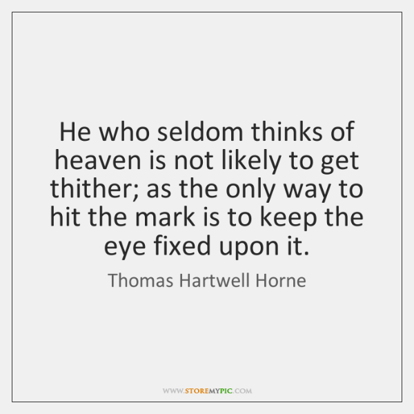 He who seldom thinks of heaven is not likely to get thither; ...