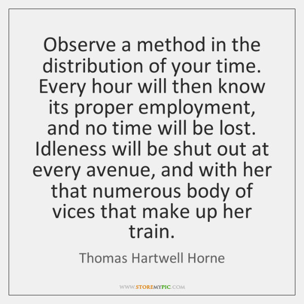 Observe a method in the distribution of your time. Every hour will ...