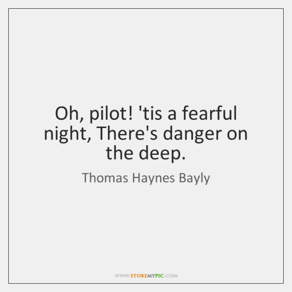 Oh, pilot! 'tis a fearful night, There's danger on the deep.