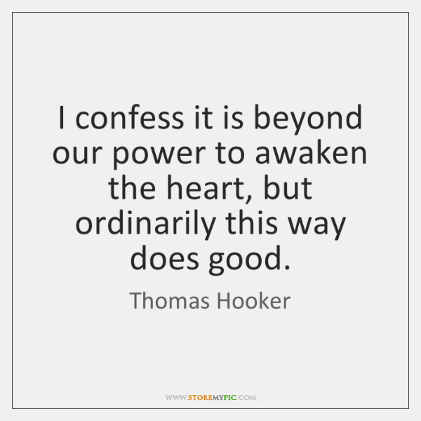 I confess it is beyond our power to awaken the heart, but ...