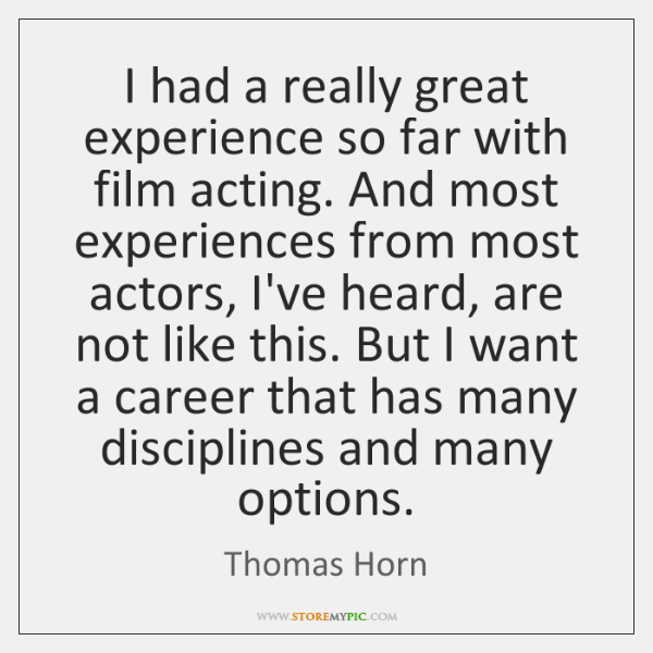 I had a really great experience so far with film acting. And ...