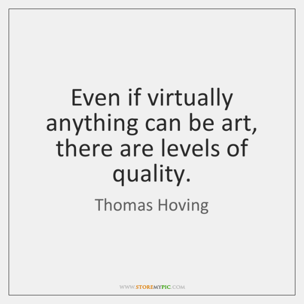 Even if virtually anything can be art, there are levels of quality.