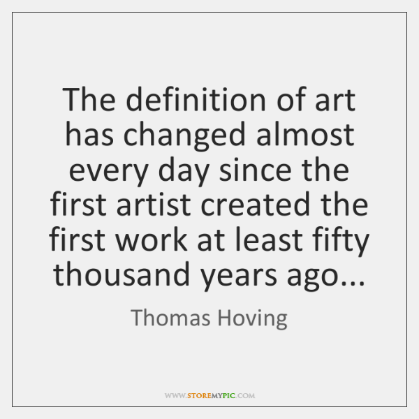 The definition of art has changed almost every day since the first ...