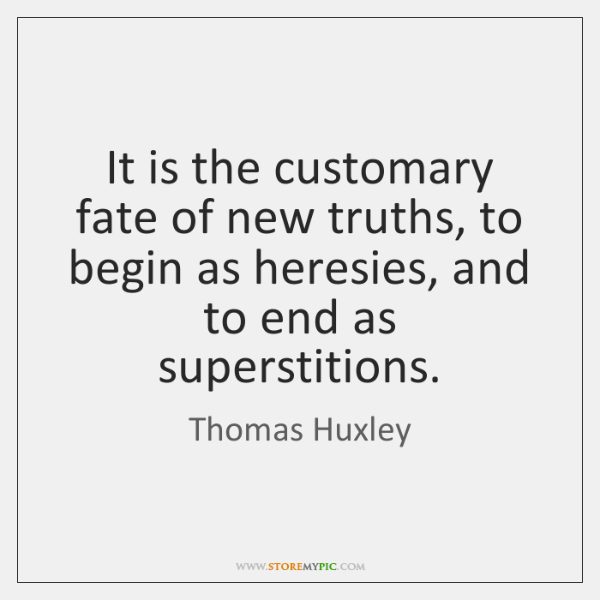 It is the customary fate of new truths, to begin as heresies, ...