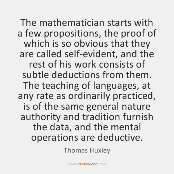 The mathematician starts with a few propositions, the proof of which is ...