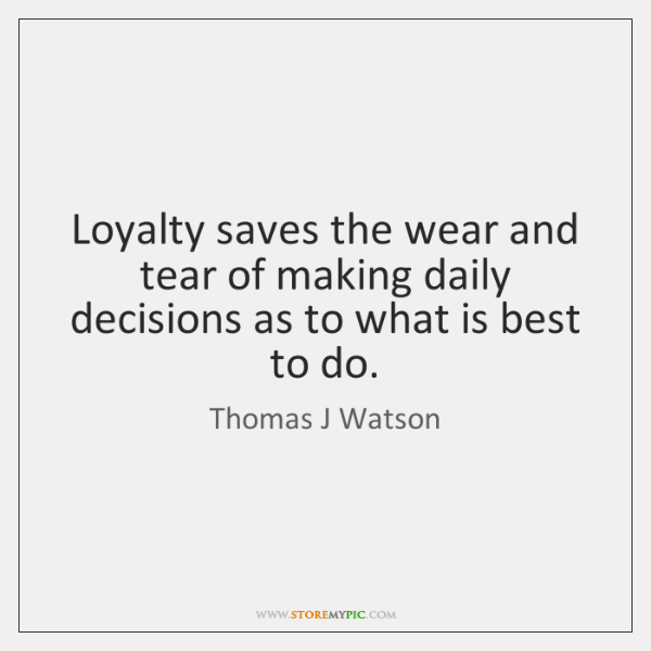 Loyalty saves the wear and tear of making daily decisions as to ...