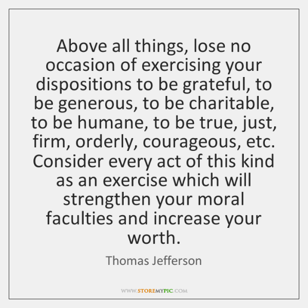 Above all things, lose no occasion of exercising your dispositions to be ...