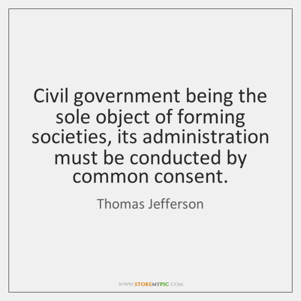 Civil government being the sole object of forming societies, its administration must ...