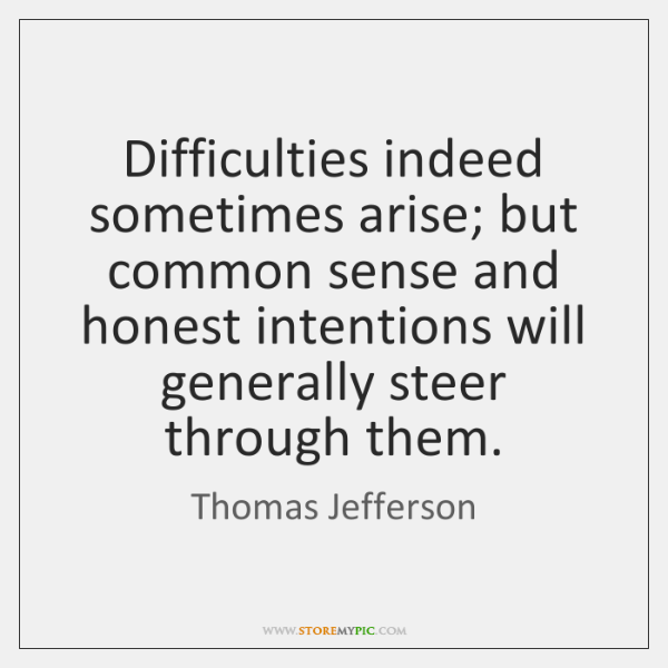 Difficulties indeed sometimes arise; but common sense and honest intentions will generally ...