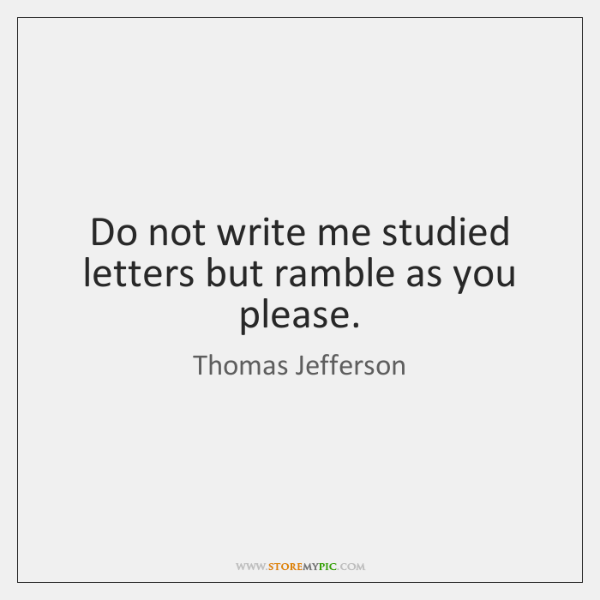 Do not write me studied letters but ramble as you please.