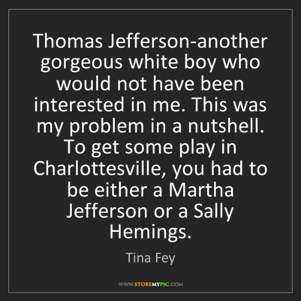 Tina Fey: Thomas Jefferson-another gorgeous white boy who would...