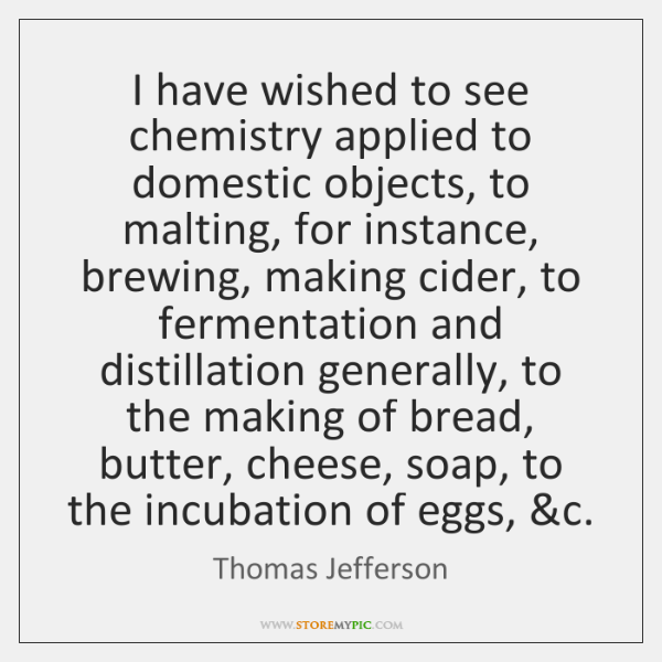 I have wished to see chemistry applied to domestic objects, to malting, ...