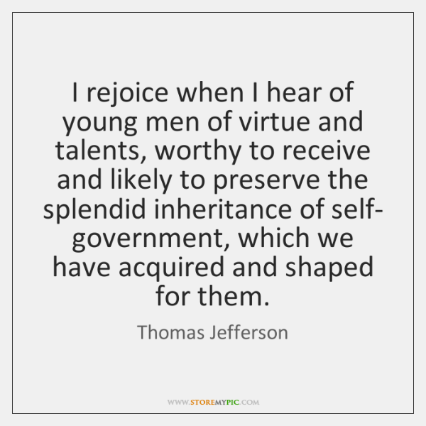 I rejoice when I hear of young men of virtue and talents, ...