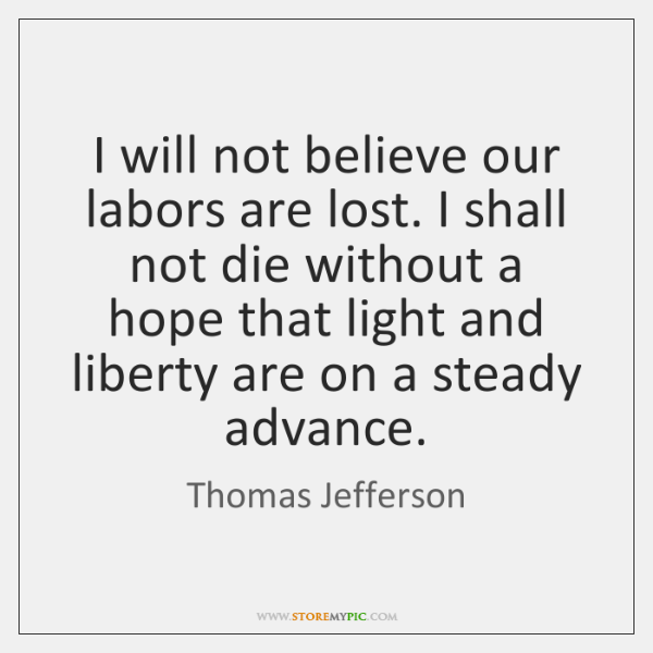I will not believe our labors are lost. I shall not die ...