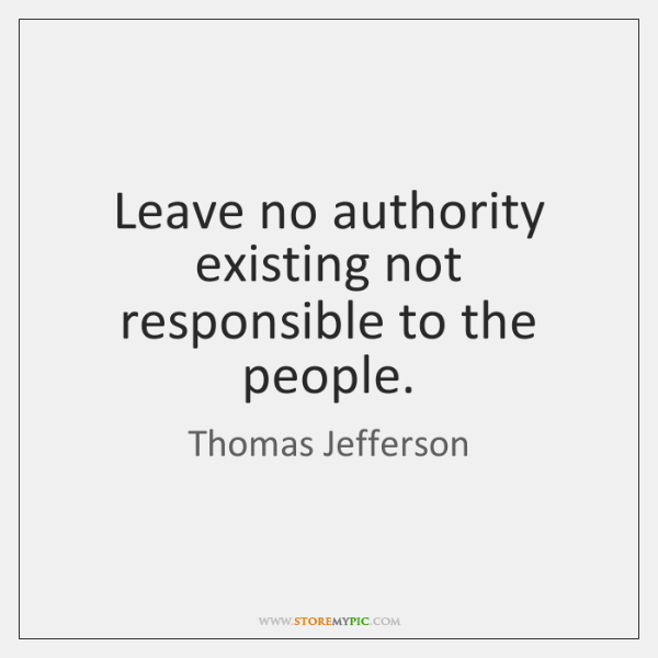 Leave no authority existing not responsible to the people.