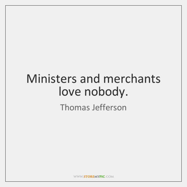 Ministers and merchants love nobody.