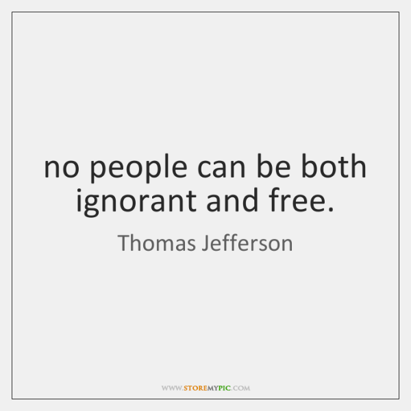 no people can be both ignorant and free.
