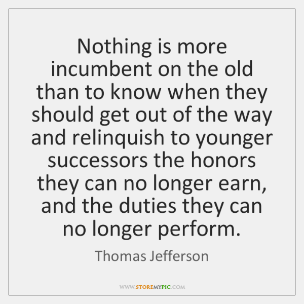 Nothing is more incumbent on the old than to know when they ...