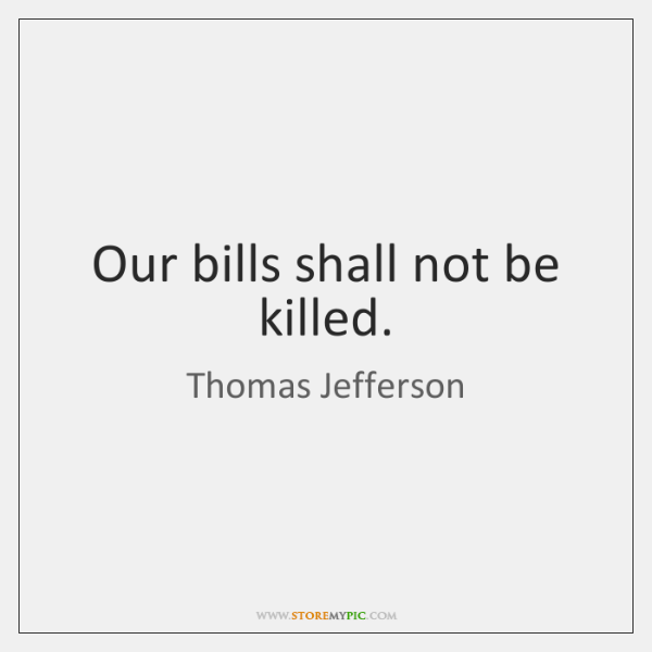 Our bills shall not be killed.