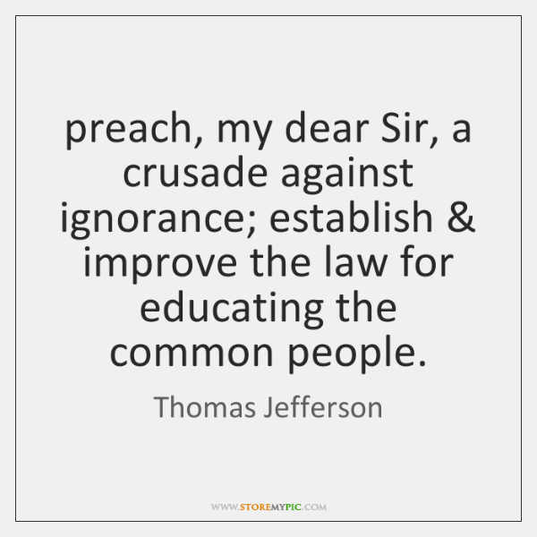preach, my dear Sir, a crusade against ignorance; establish & improve the law ...