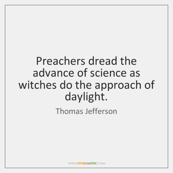 Preachers dread the advance of science as witches do the approach of ...
