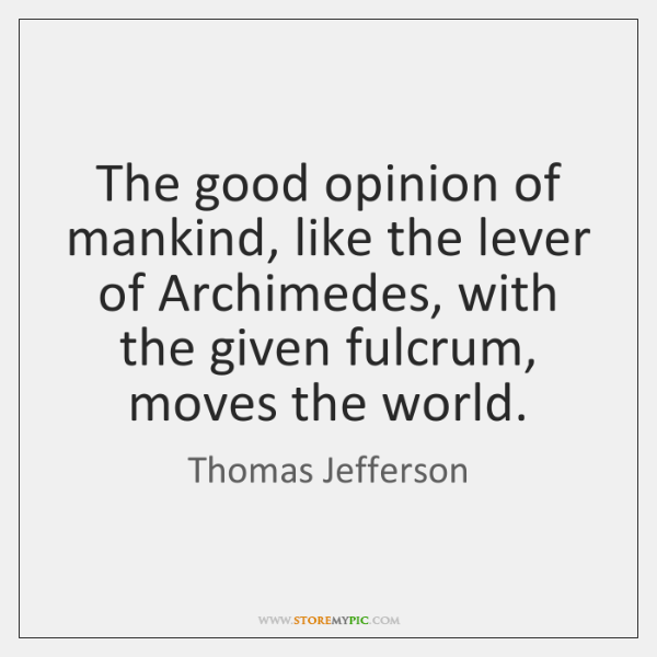 The good opinion of mankind, like the lever of Archimedes, with the ...