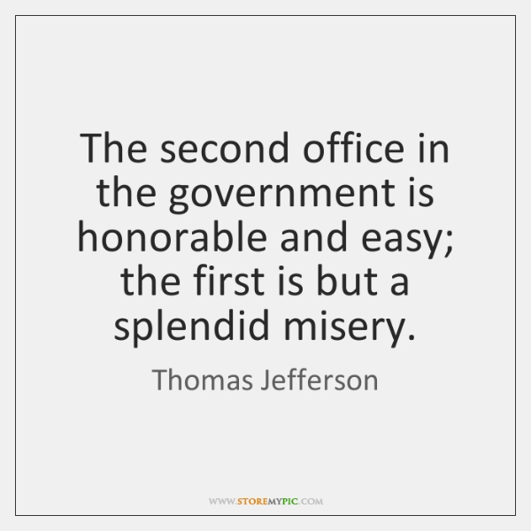 The second office in the government is honorable and easy; the first ...