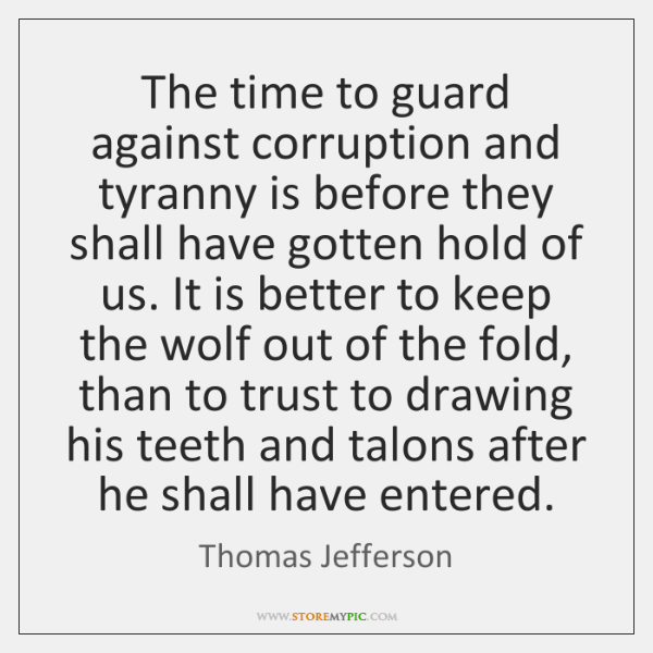 The time to guard against corruption and tyranny is before they shall ...