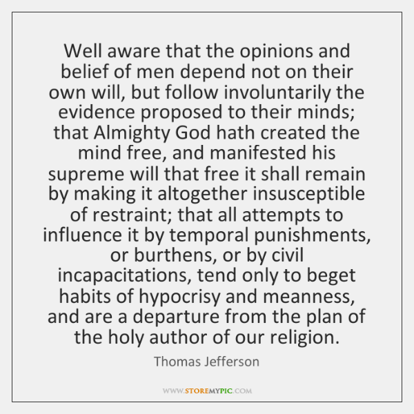Well aware that the opinions and belief of men depend not on ...