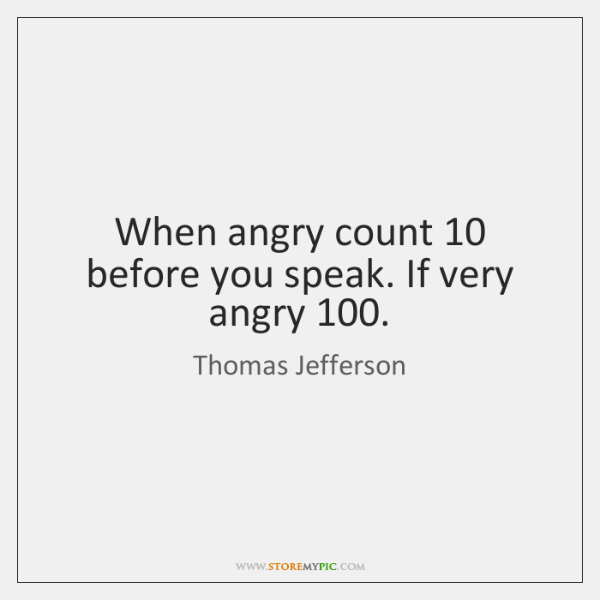 When angry count 10 before you speak. If very angry 100.