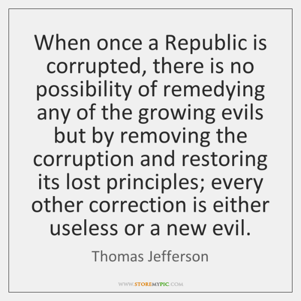 When once a Republic is corrupted, there is no possibility of remedying ...