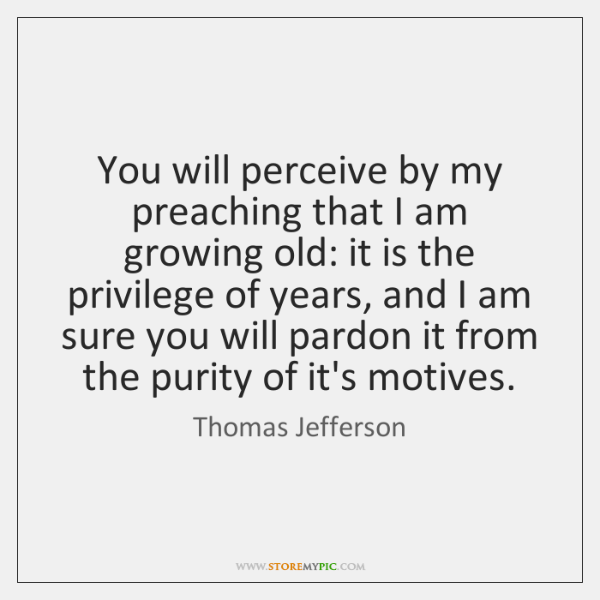 You will perceive by my preaching that I am growing old: it ...