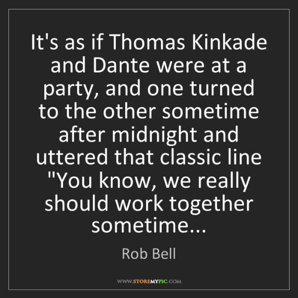 Rob Bell: It's as if Thomas Kinkade and Dante were at a party,...